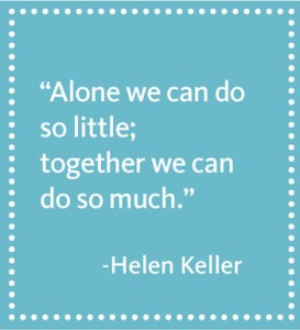 """Alone we can do so little; together we can do so much."" –Helen Keller"
